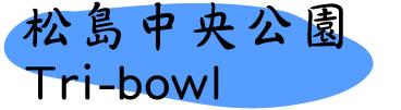 松島中央公園+Tri-bowl
